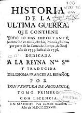 Historia de la ultima guerra: que contiene todo lo mas importante, acontecido en Italia, el Rhin, Polonia, y la mayor parte de las Cortes de Europa, desde el año de 1733 hasta el de 1736, Volumen 1