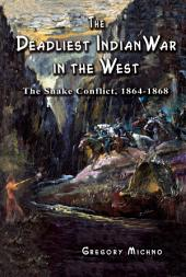 The Deadliest Indian War in the West: The Snake Conflict, 1864-1868