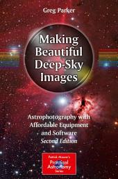 Making Beautiful Deep-Sky Images: Astrophotography with Affordable Equipment and Software, Edition 2