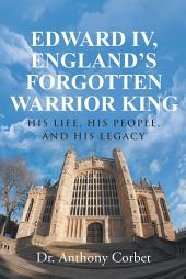 Edward IV, England's Forgotten Warrior King: His Life, His People, and His Legacy