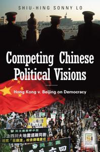 Competing Chinese Political Visions  Hong Kong vs  Beijing on Democracy PDF