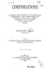 Corporations: As Created and Regulated by the Statutes and Constitutions of the Various States and Territories, Also of the Federal Government, and of England, Canada, France, and Germany
