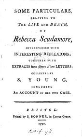 Some Particulars, Relating to the Life and Death, of Rebecca Scudamore: Interspersed with Interesting Reflexions; Together with Extracts from Divers of Her Letters; Collected by S. Young. Including an Account of Her Own Case
