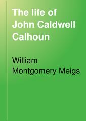 The Life of John Caldwell Calhoun: Volume 1