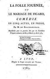 La Folle journée, ou le mariage de Figaro, comédie en cinq actes, en prose, par M. de Beaumarchais, représentée pour la première fois par les Comédiens français ordinaires du Roi, le mardi 27 avril 1784...
