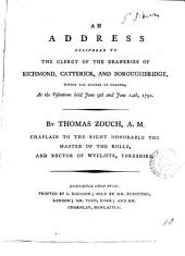 An Address Delivered to the Clergy of the Deaneries of Richmond, Catterick, and Boroughbridge, Within the Diocese of Chester, at the Visitations Held June 9th and June 14th, 1792. By Thomas Zouch, ...