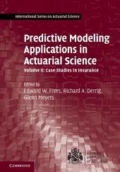 Predictive Modeling Applications in Actuarial Science: Volume 2, Case Studies in Insurance