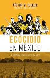 Ecocidio en México: La batalla final es por la vida