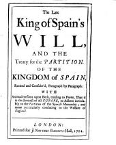 The late King of Spain's will, and the Treaty for the partition of the kingdom of Spain: recited and consider'd, paragraph by paragraph : with animadversions upon both, tending to prove, that it is the interest of all Europe, to adhere inviolably to the partition of the Spanish monarchy; and more particularly conducing to the welfare of England