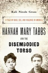 Hannah Mary Tabbs and the Disembodied Torso: A Tale of Race, Sex, and Violence in America