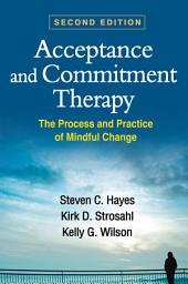 Acceptance and Commitment Therapy, Second Edition: The Process and Practice of Mindful Change, Edition 2