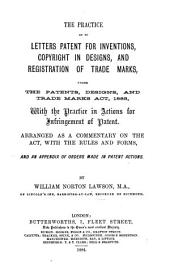 The Practice as to Letters Patent for Inventions, Copyright in Designs, and Registration of Trade Marks: Under the Patents, Designs, and Trade Marks Act, 1883, with the Practice in Actions for Infringement of Patent