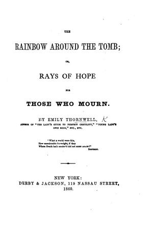 The Rainbow Around the Tomb  Or  Rays of Hope for Those who Mourn   Being Pieces and Poems by Various Writers  Selected by E  Thornwell   PDF
