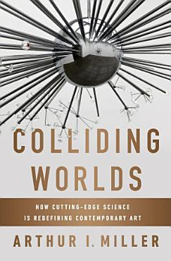Colliding Worlds  How Cutting Edge Science Is Redefining Contemporary Art PDF