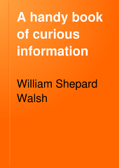 A Handy Book of Curious Information: Comprising Strange Happenings in the Life of Men and Animals, Odd Statistics, Extraordinary Phenomena, and Out of the Way Facts Concerning the Wonderlands of the Earth