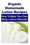 Organic Homemade Lotion Recipes  How to Make Your Own Body Lotions Naturally PDF