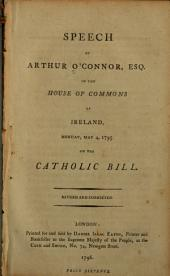 Speech of Arthur O'Connor, esq. in the House of commons of Irelnad, Monday, May 4, 1795. On the Catholic bill