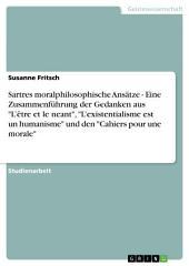 """Sartres moralphilosophische Ansätze in """"L'être et le neant"""", """"L'existentialisme est un humanisme"""" und den """"Cahiers pour une morale"""""""