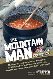 The Mountain Man Cookbook: The How-To Recipe Guide for Preparing, Cooking and Eating Raccoons, Muskrats, Beavers and Other Unconventional Wild Game