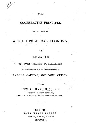 The Cooperative Principle Not Opposed to a True Political Economy  Or  Remarks on Some Recent Publications on Subjects Relative to the Intercommunion of Labour  Capital  and Consumption