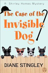 The Case of the Invisible Dog : A Shirley Homes Mystery