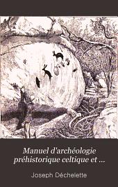 Manuel d'archéologie préhistorique celtique et gallo-romaine: Archéologie préhistorique