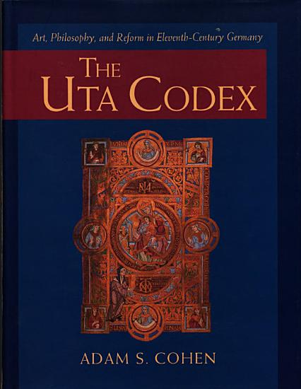 The Uta Codex  Art  Philosophy  and Reform in Eleventh Century Germany PDF