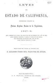 Leyes del Estado de California, decretadas durante la désima-septima sesion de la legislatura, 1867-8: que comenzó en lunes, día segundo de diciembre del año de mil ocho cientos sesenta y siete, y que concluyó en lunes, día trigésimo de marzo del año de mil ochocientos sesenta y ocho