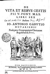 De Vita Et Rebvs Gestis Pii V. Pont. Max. Libri Sex