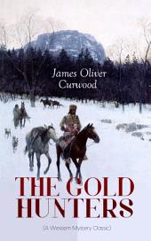 THE GOLD HUNTERS (A Western Mystery Classic): A Dangerous Treasure Hunt and the Story of Life and Adventure in the Hudson Bay Wilds (From the Renowned Author of The Danger Trail, Kazan, The Hunted Woman and The Valley of Silent Men)