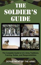 The Soldier's Guide: The Complete Guide to U.S. Army Traditions, Training, and Responsibilities