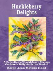 Huckleberry Delights Cookbook: A Collection of Huckleberry Recipes