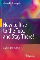How to Rise to the Top...and Stay There!: A Leadership Manual