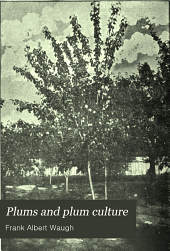 Plums and Plum Culture: A Monograph of the Plums Cultivated and Indigenous in North America, with a Complete Account of Their Propagation, Cultivation and Utilization