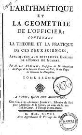 L'arithmétique et la geometrie de l'officier; contenant la theorie et la pratique de ces deux sciences, appliquees aux differens emplois de l'homme de guerre. Par M. Le Blond, ... Tome premier [-second]: Volume2