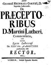 Georgii Heinrici Goetzii ... De praeceptoribus D. Martini Lutheri commentatio: cum novus lyceo Lubecensi ... praeficiendus esset Rector, edita