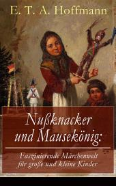 Nußknacker und Mausekönig: Faszinierende Märchenwelt für große und kleine Kinder (Vollständige Ausgabe): Ein spannendes Kunstmärchen von dem Meister der schwarzen Romantik