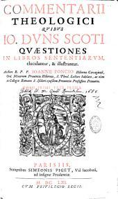 Commentarii theologici quibus Jo. Duns Scoti quaestiones in libros sententiarum, elucidantur, & illustrantur. Authore R. P. F. Ioanne Poncio,...