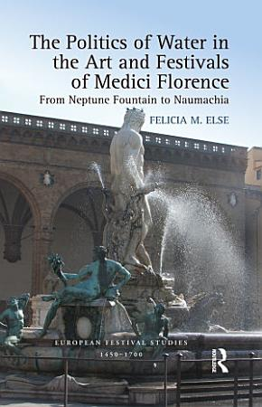 The Politics of Water in the Art and Festivals of Medici Florence PDF