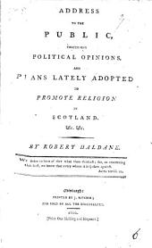 Address to the Public, Concerning Political Opinions: And Plans Lately Adopted to Promote Religion in Scotland &c. &c, Volume 6
