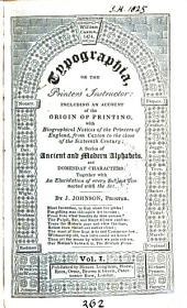 Typographia, Or The Printers' Instructor:: Including an Account of the Origin of Printing, with Biographical Notices of the Printers of England, from Caxton to the Close of the Sixteenth Century: a Series of Ancient and Modern Alphabets, and Domesday Characters: Together with an Elucidation of Every Subject Connected with the Art, Volume 1