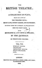 The British Theatre: Or, a Collection of Plays, which are Acted at the Theaters Royal ... : With Biographical and Critical Remarks. Constant couple. Inconstant. Recruiting officer. Beaux stratagem. Cato, Volume 8