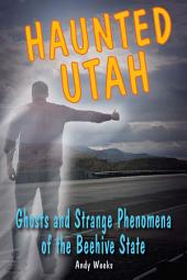 Haunted Utah: Ghosts and Strange Phenomena of the Beehive State