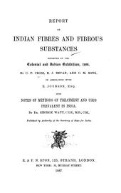 Report on Indian Fibres and Fibrous Substances Exhibited at the Colonial and Indian Exhibition, 1886: By C.F. Cross, E.J. Bevan, and C.M. King, in Association with E. Joynson, Esq., with Notes of Methods of Treatment and Uses Prevalent in India, by Dr. George Watt ...