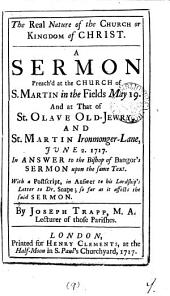 The Real Nature of the Church Or Kingdom of Christ: A Sermon Preach'd at the Church of S. Martin in the Fields May 19. and at that of St. Olave Old-Jewry, and St. Martin Ironmonger-Lane, June 2. 1717. in Answer to the Bishop of Bangor's Sermon Upon the Same Text. ... By Joseph Trapp, ...