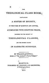 The Theological Class Book, Containing a System of Divinity in the Form of Question and Answer, Accompanied with Scripture Proofs Designed for the Benefit of Theological Classes and the Higher Classes in Sabbath Schools