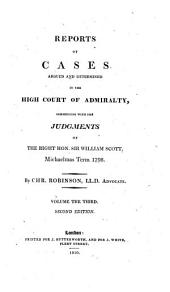 Reports of Cases Argued and Determined in the High Court of Admiralty: Commencing with the Judgments of the Right Hon. Sir William Scott, Michaelmas Term 1798-1808, Volume 3