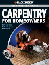 Black & Decker The Complete Guide to Carpentry for Homeowners: Basic Carpentry Skills & Everyday Home Repairs