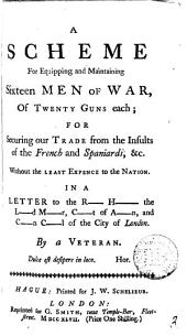 A Scheme for Equipping and Maintaining Sixteen Men of War: Of Twenty Guns Each; for Securing Our Trade from the Insults of the French and Spaniards, &c. ... In a Letter to the R- H- the L-d M-r, ... of the City of London. By a Veteran, Volume 3