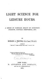 Light Science for Leisure Hours: A Series of Familiar Essays on Scientific Subjects, Natural Phenomena, Etc